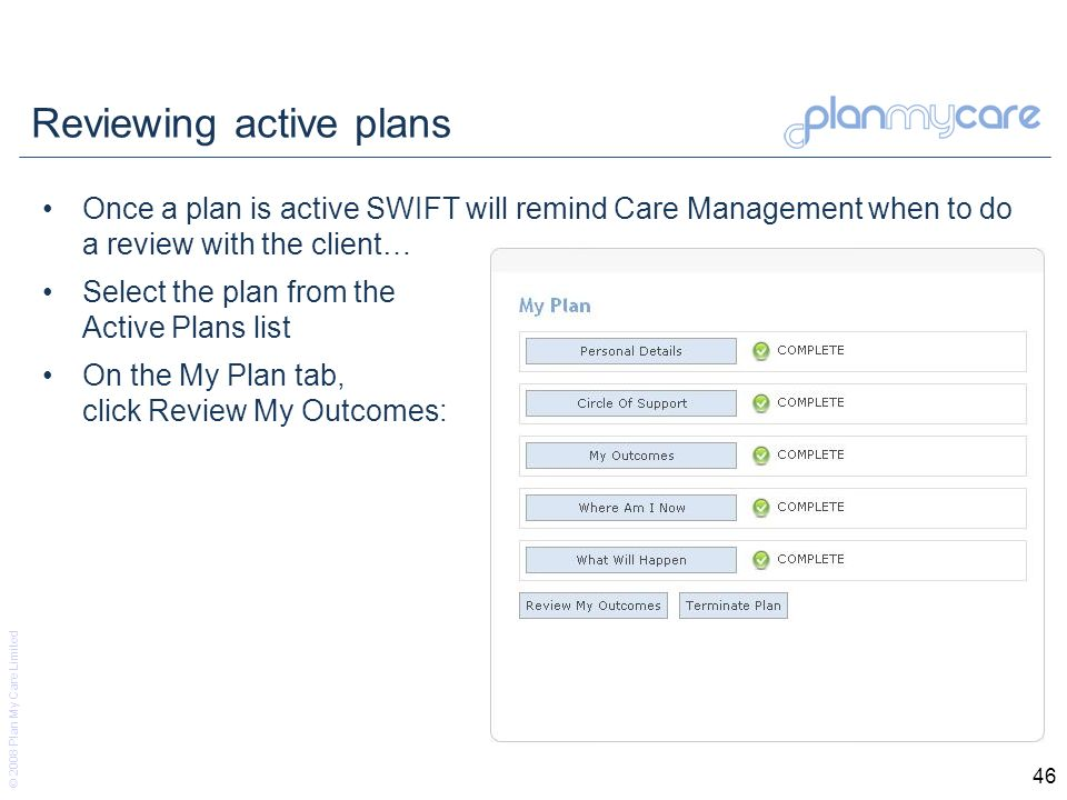 © 2008 Plan My Care Limited 46 Reviewing active plans Once a plan is active SWIFT will remind Care Management when to do a review with the client… Select the plan from the Active Plans list On the My Plan tab, click Review My Outcomes: