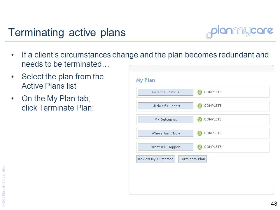 © 2008 Plan My Care Limited 48 Terminating active plans If a clients circumstances change and the plan becomes redundant and needs to be terminated… Select the plan from the Active Plans list On the My Plan tab, click Terminate Plan: