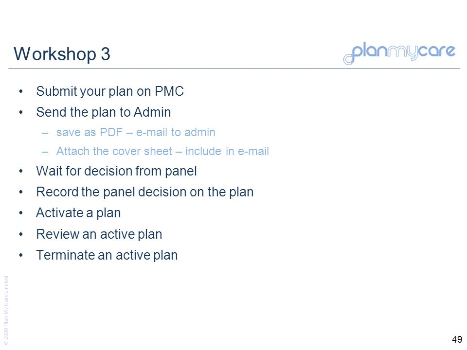 © 2008 Plan My Care Limited 49 Workshop 3 Submit your plan on PMC Send the plan to Admin –save as PDF – e-mail to admin –Attach the cover sheet – include in e-mail Wait for decision from panel Record the panel decision on the plan Activate a plan Review an active plan Terminate an active plan
