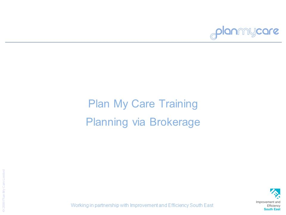 © 2008 Plan My Care Limited 50 Plan My Care Training Planning via Brokerage Working in partnership with Improvement and Efficiency South East