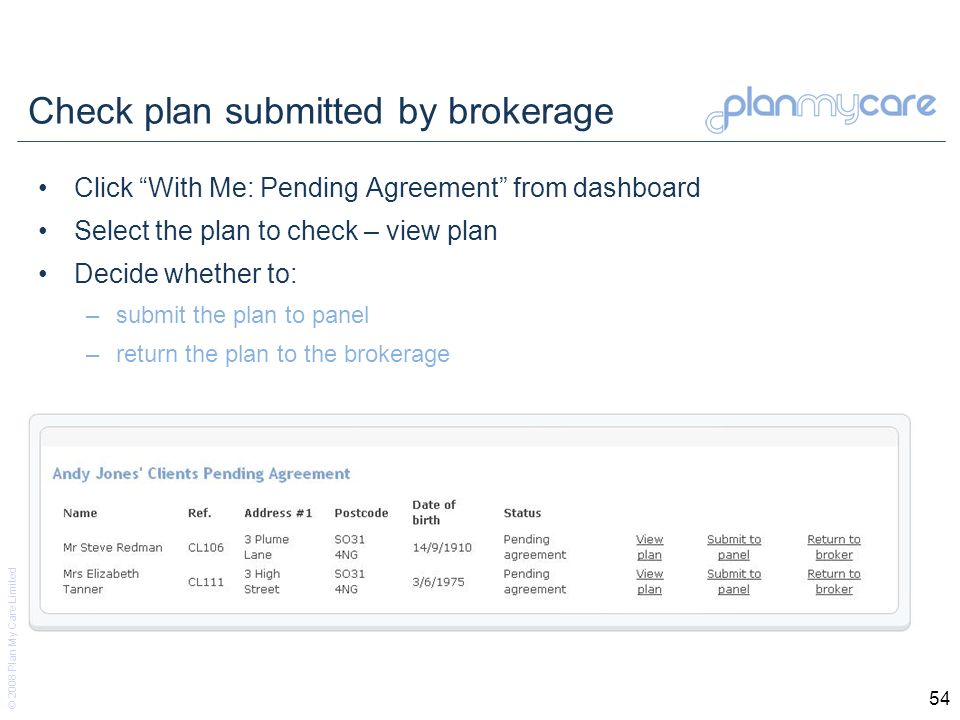 © 2008 Plan My Care Limited 54 Check plan submitted by brokerage Click With Me: Pending Agreement from dashboard Select the plan to check – view plan Decide whether to: –submit the plan to panel –return the plan to the brokerage