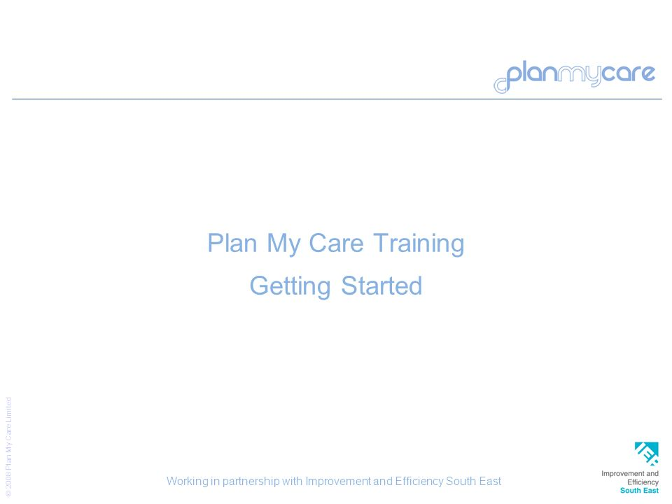 © 2008 Plan My Care Limited 9 Plan My Care Training Getting Started Working in partnership with Improvement and Efficiency South East