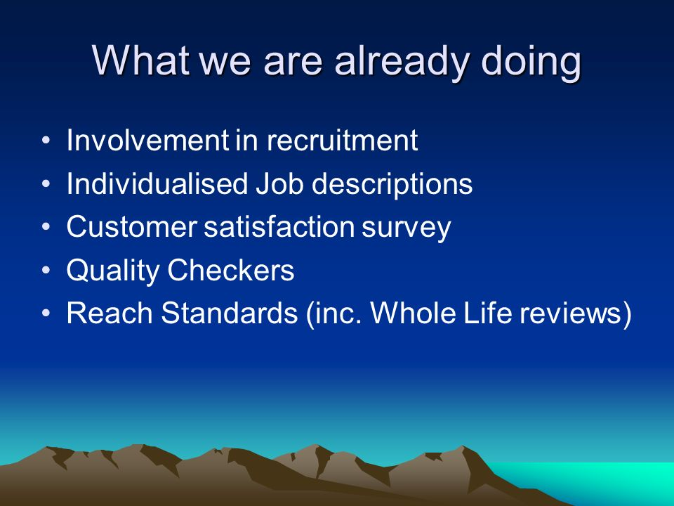 What we are already doing Involvement in recruitment Individualised Job descriptions Customer satisfaction survey Quality Checkers Reach Standards (inc.