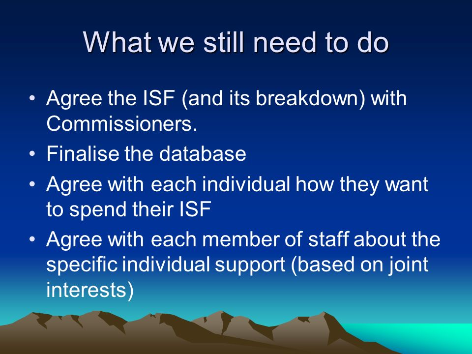 What we still need to do Agree the ISF (and its breakdown) with Commissioners.