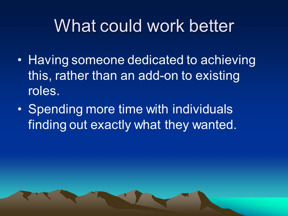 What could work better Having someone dedicated to achieving this, rather than an add-on to existing roles.