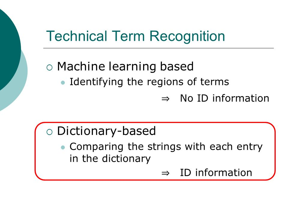 Technical Term Recognition Machine learning based Identifying the regions of terms No ID information Dictionary-based Comparing the strings with each entry in the dictionary ID information