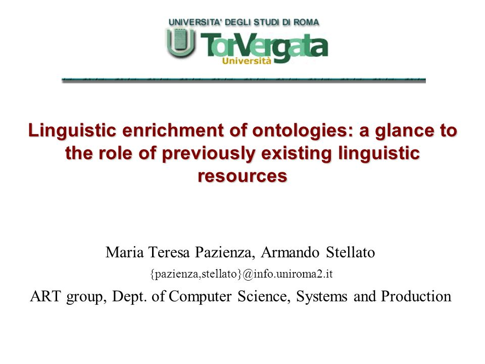 Linguistic enrichment of ontologies: a glance to the role of previously existing linguistic resources Maria Teresa Pazienza, Armando Stellato {pazienz