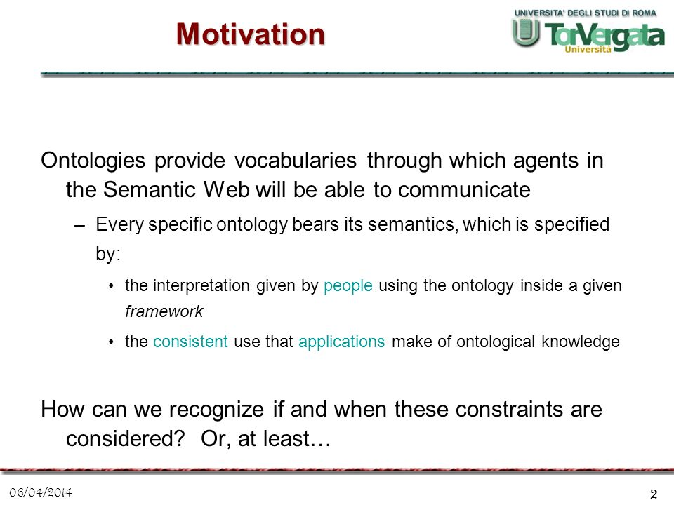 06/04/2014 2 Motivation Ontologies provide vocabularies through which agents in the Semantic Web will be able to communicate –Every specific ontology
