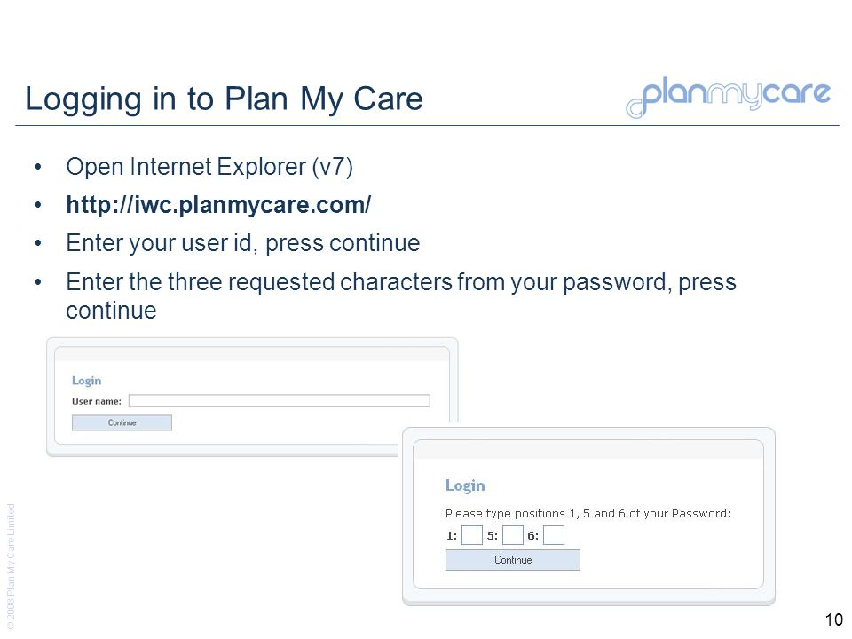 © 2008 Plan My Care Limited 10 Logging in to Plan My Care Open Internet Explorer (v7)   Enter your user id, press continue Enter the three requested characters from your password, press continue