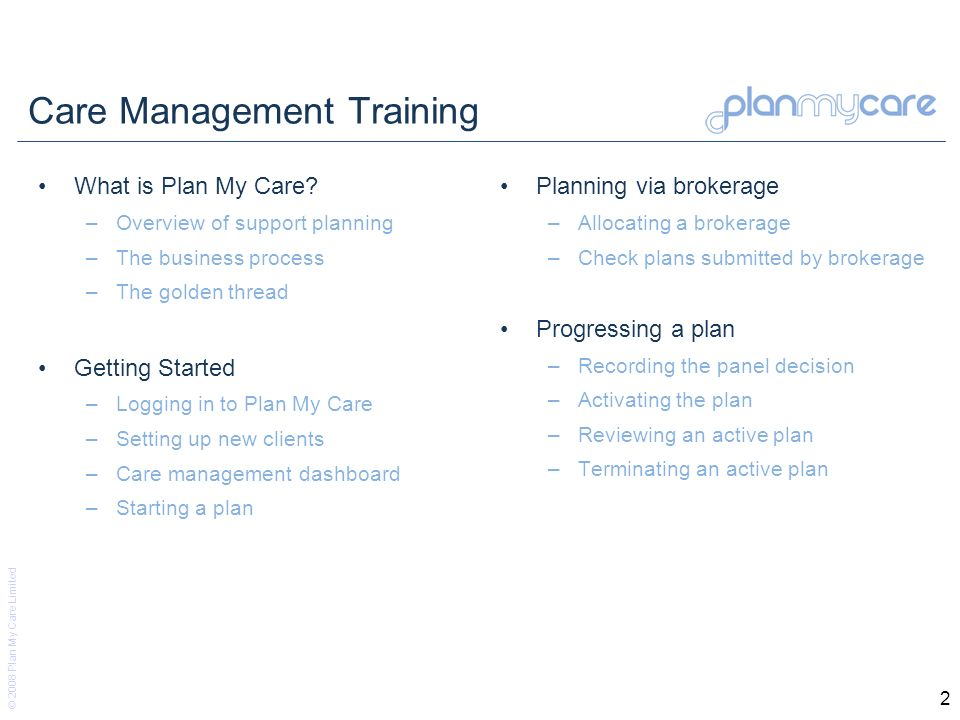 © 2008 Plan My Care Limited 2 Care Management Training What is Plan My Care? –Overview of support planning –The business process –The golden thread Ge