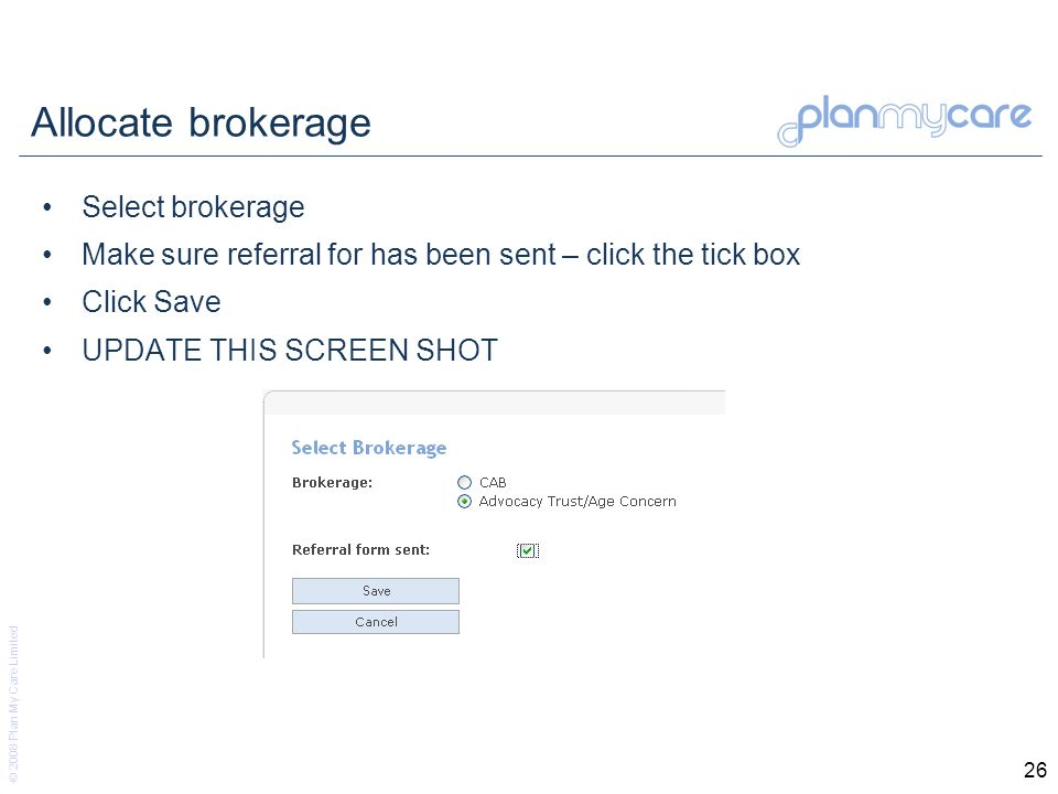 © 2008 Plan My Care Limited 26 Allocate brokerage Select brokerage Make sure referral for has been sent – click the tick box Click Save UPDATE THIS SCREEN SHOT