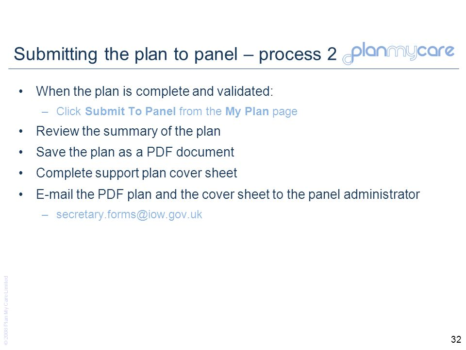 © 2008 Plan My Care Limited 32 Submitting the plan to panel – process 2 When the plan is complete and validated: –Click Submit To Panel from the My Plan page Review the summary of the plan Save the plan as a PDF document Complete support plan cover sheet E-mail the PDF plan and the cover sheet to the panel administrator –secretary.forms@iow.gov.uk