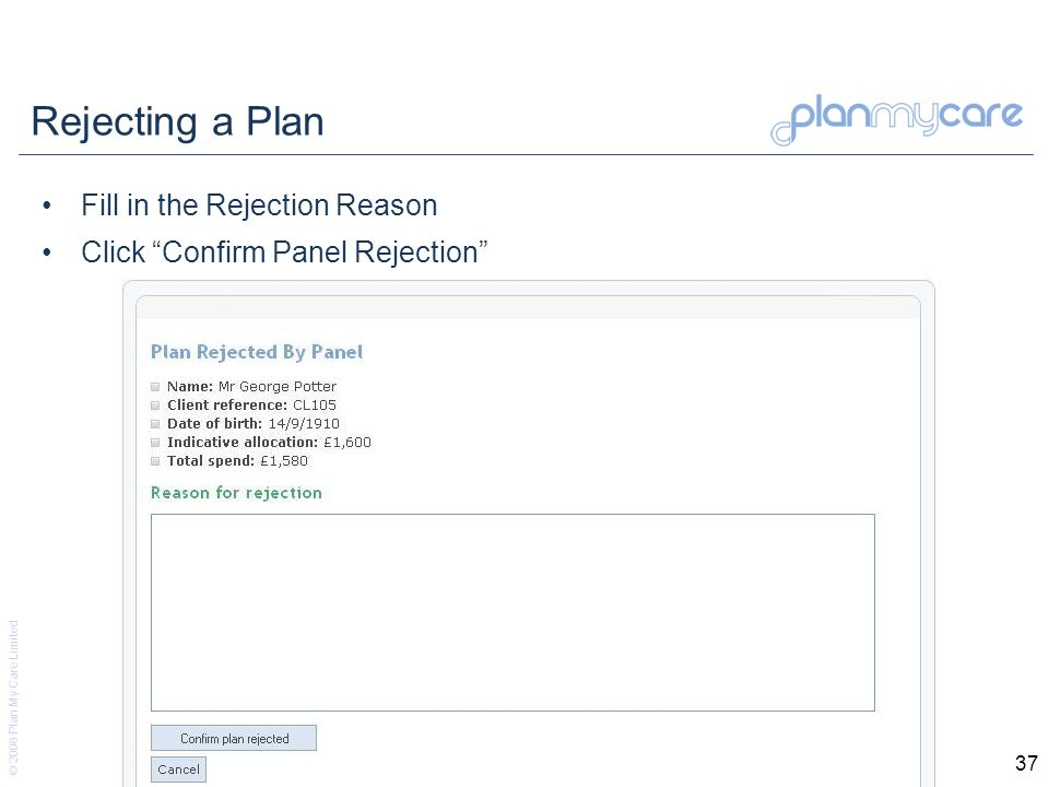 © 2008 Plan My Care Limited 37 Rejecting a Plan Fill in the Rejection Reason Click Confirm Panel Rejection