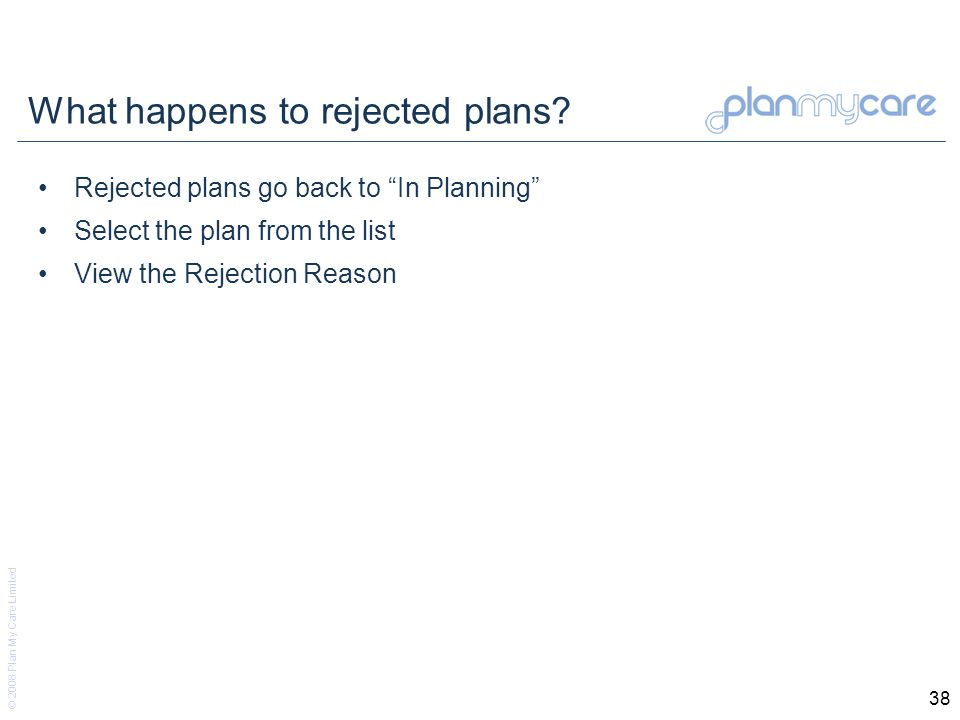© 2008 Plan My Care Limited 38 What happens to rejected plans? Rejected plans go back to In Planning Select the plan from the list View the Rejection