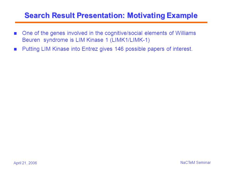 April 21, 2006 NaCTeM Seminar Search Result Presentation: Motivating Example One of the genes involved in the cognitive/social elements of Williams Be