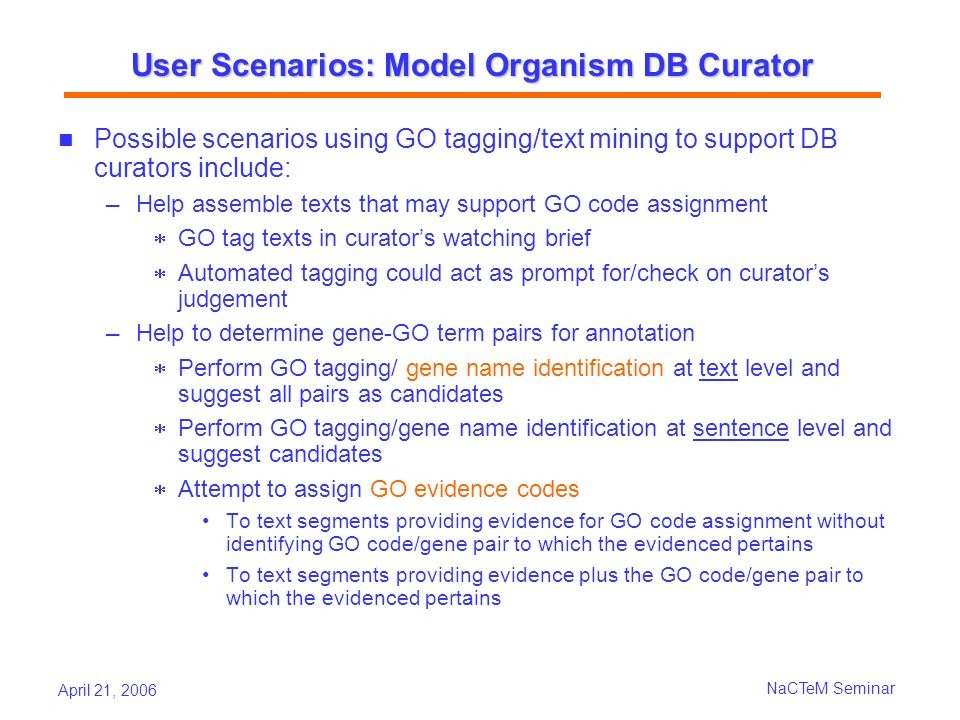 April 21, 2006 NaCTeM Seminar User Scenarios: Model Organism DB Curator Possible scenarios using GO tagging/text mining to support DB curators include