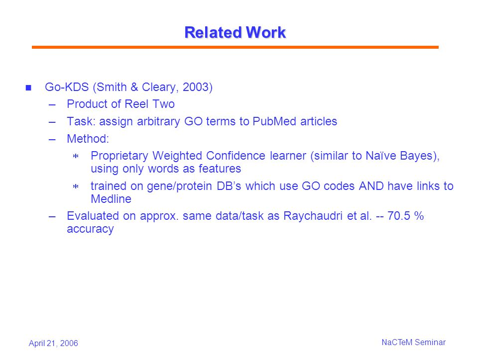 April 21, 2006 NaCTeM Seminar Related Work Go-KDS (Smith & Cleary, 2003) Product of Reel Two Task: assign arbitrary GO terms to PubMed articles Method