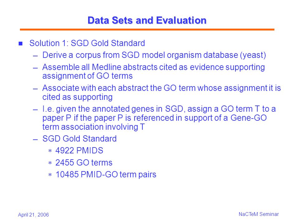 April 21, 2006 NaCTeM Seminar Data Sets and Evaluation Solution 1: SGD Gold Standard Derive a corpus from SGD model organism database (yeast) Assemble