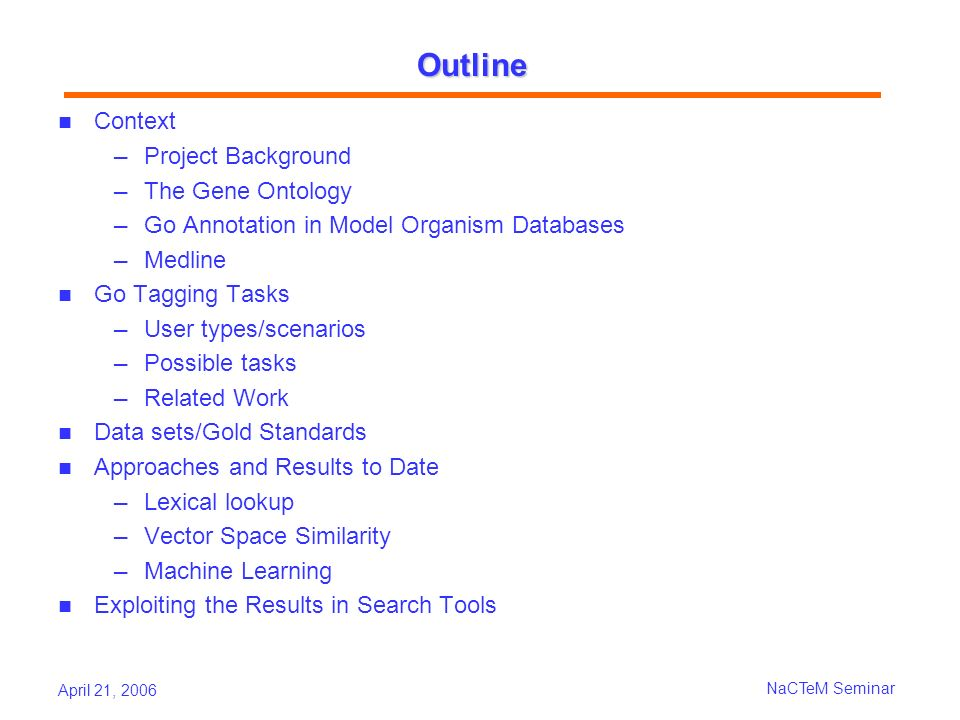 April 21, 2006 NaCTeM Seminar IR-based Approach indexed the GO documents using Lucene search engine Standard IR preprocessing: tokenization, stop word removal, case normalization, stemming 4 Indices were built according varying as to whether they used Standard GO or GO Slim A GO document consisting of the GO term text (name + definition) or itself plus its ancestor GO terms; Used standard weighting scheme included in Lucene Postprocessing: Re-weighting: give credit to duplicated GO documents (found on more than one path back to root) Threshold: the number of relevant GOIDs to return