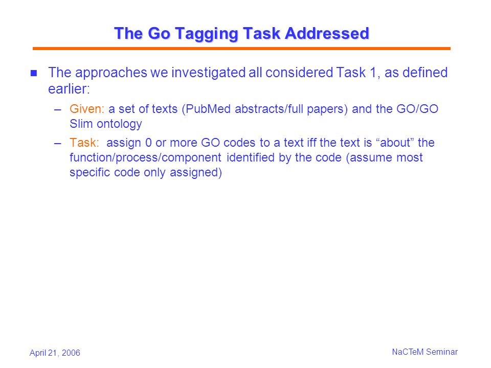 April 21, 2006 NaCTeM Seminar The Go Tagging Task Addressed The approaches we investigated all considered Task 1, as defined earlier: Given: a set of