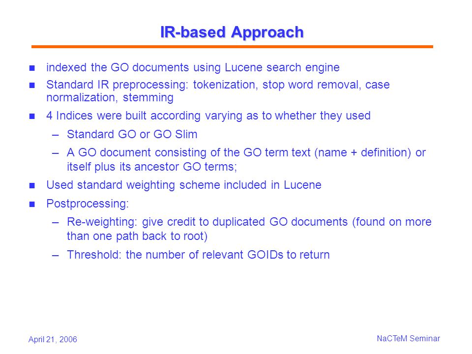 April 21, 2006 NaCTeM Seminar IR-based Approach indexed the GO documents using Lucene search engine Standard IR preprocessing: tokenization, stop word