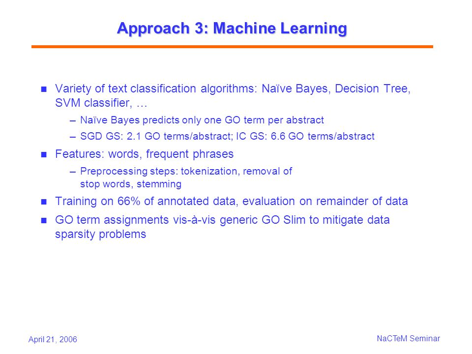April 21, 2006 NaCTeM Seminar Approach 3: Machine Learning Variety of text classification algorithms: Naïve Bayes, Decision Tree, SVM classifier, … Na