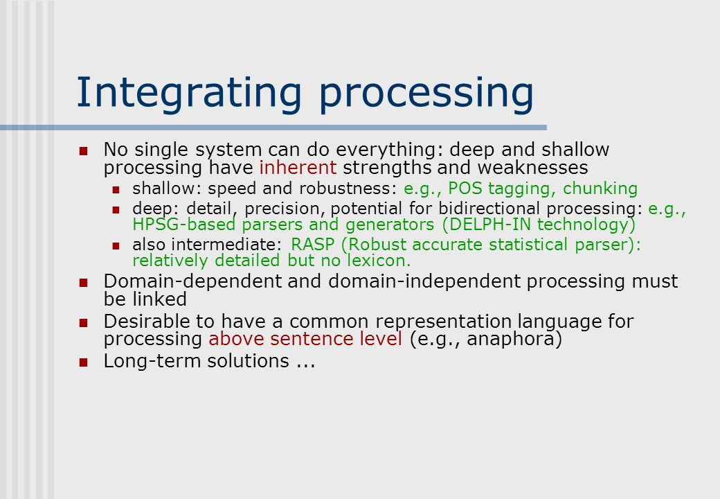 Integrating processing No single system can do everything: deep and shallow processing have inherent strengths and weaknesses shallow: speed and robustness: e.g., POS tagging, chunking deep: detail, precision, potential for bidirectional processing: e.g., HPSG-based parsers and generators (DELPH-IN technology) also intermediate: RASP (Robust accurate statistical parser): relatively detailed but no lexicon.