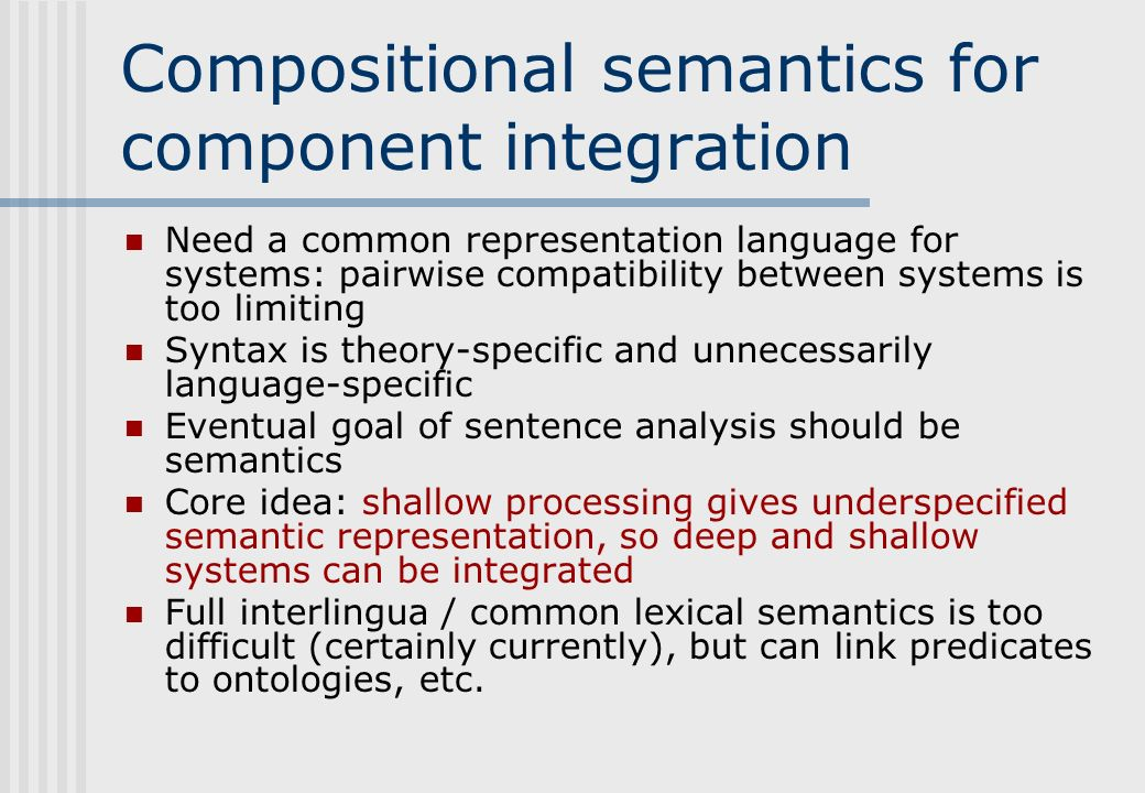 Compositional semantics for component integration Need a common representation language for systems: pairwise compatibility between systems is too limiting Syntax is theory-specific and unnecessarily language-specific Eventual goal of sentence analysis should be semantics Core idea: shallow processing gives underspecified semantic representation, so deep and shallow systems can be integrated Full interlingua / common lexical semantics is too difficult (certainly currently), but can link predicates to ontologies, etc.