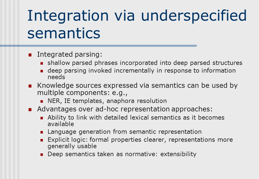Integration via underspecified semantics Integrated parsing: shallow parsed phrases incorporated into deep parsed structures deep parsing invoked incrementally in response to information needs Knowledge sources expressed via semantics can be used by multiple components: e.g., NER, IE templates, anaphora resolution Advantages over ad-hoc representation approaches: Ability to link with detailed lexical semantics as it becomes available Language generation from semantic representation Explicit logic: formal properties clearer, representations more generally usable Deep semantics taken as normative: extensibility