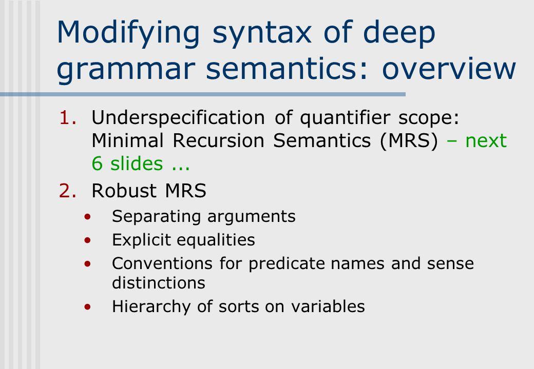 Modifying syntax of deep grammar semantics: overview 1.Underspecification of quantifier scope: Minimal Recursion Semantics (MRS) – next 6 slides...