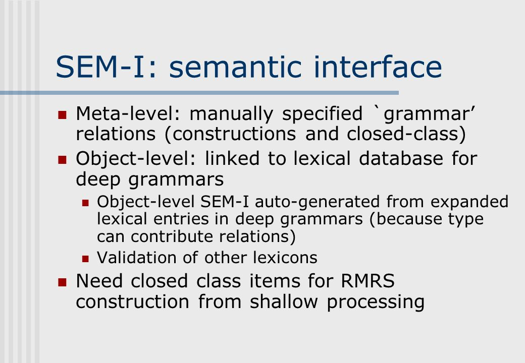SEM-I: semantic interface Meta-level: manually specified `grammar relations (constructions and closed-class) Object-level: linked to lexical database for deep grammars Object-level SEM-I auto-generated from expanded lexical entries in deep grammars (because type can contribute relations) Validation of other lexicons Need closed class items for RMRS construction from shallow processing