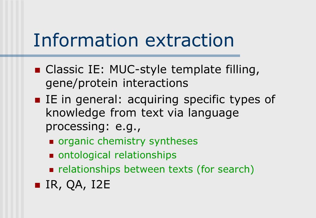 Information extraction Classic IE: MUC-style template filling, gene/protein interactions IE in general: acquiring specific types of knowledge from text via language processing: e.g., organic chemistry syntheses ontological relationships relationships between texts (for search) IR, QA, I2E