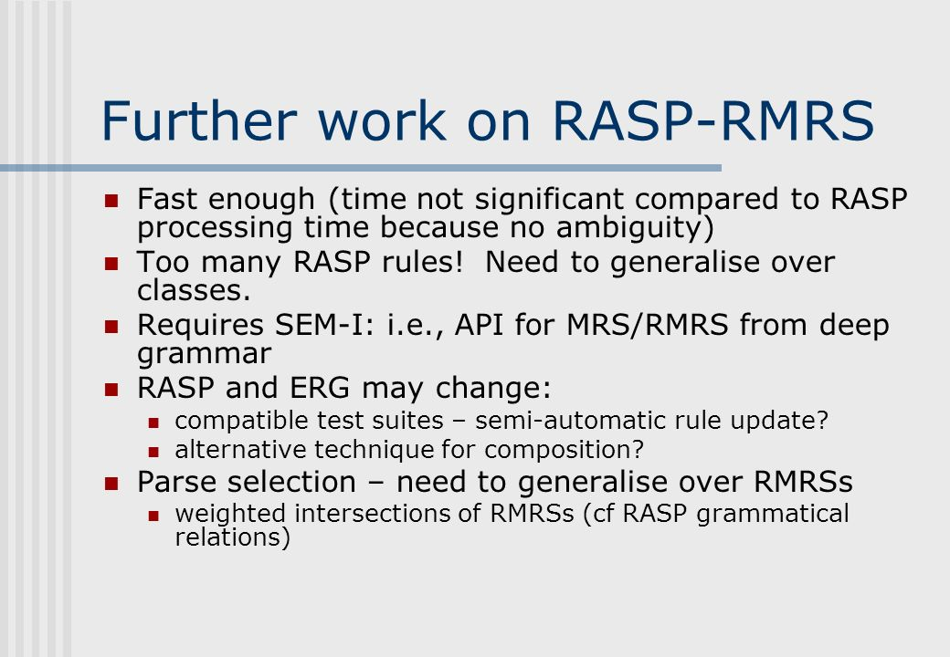 Further work on RASP-RMRS Fast enough (time not significant compared to RASP processing time because no ambiguity) Too many RASP rules.