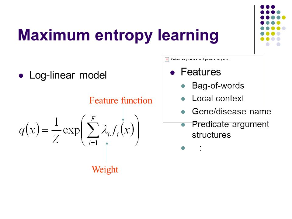 Maximum entropy learning Log-linear model Feature function Weight Features Bag-of-words Local context Gene/disease name Predicate-argument structures :