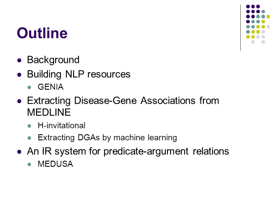 Outline Background Building NLP resources GENIA Extracting Disease-Gene Associations from MEDLINE H-invitational Extracting DGAs by machine learning An IR system for predicate-argument relations MEDUSA