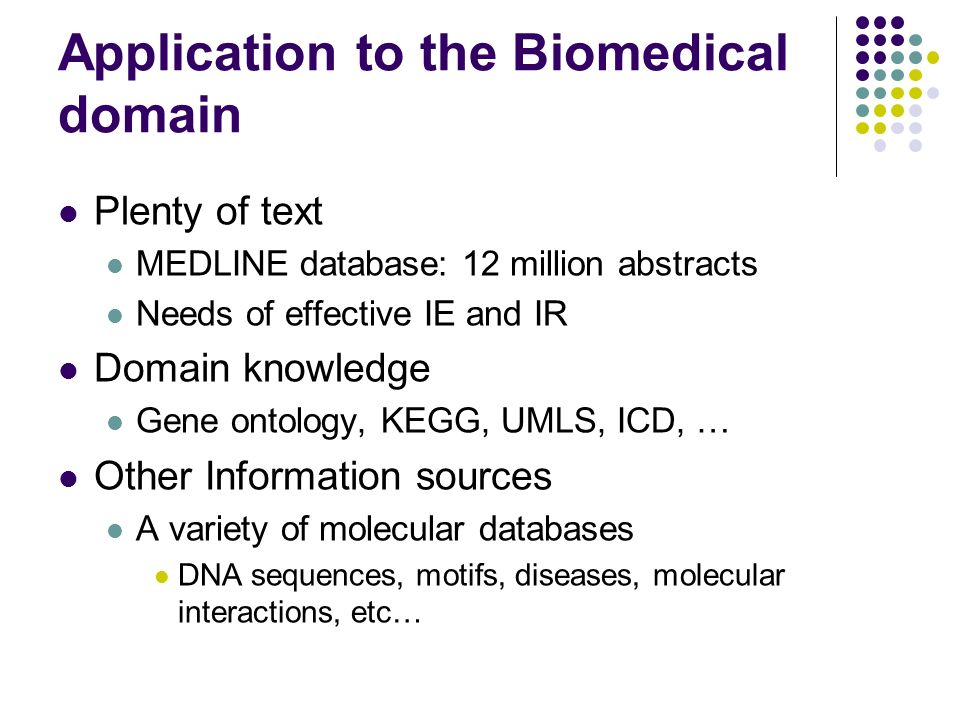 Application to the Biomedical domain Plenty of text MEDLINE database: 12 million abstracts Needs of effective IE and IR Domain knowledge Gene ontology, KEGG, UMLS, ICD, … Other Information sources A variety of molecular databases DNA sequences, motifs, diseases, molecular interactions, etc…