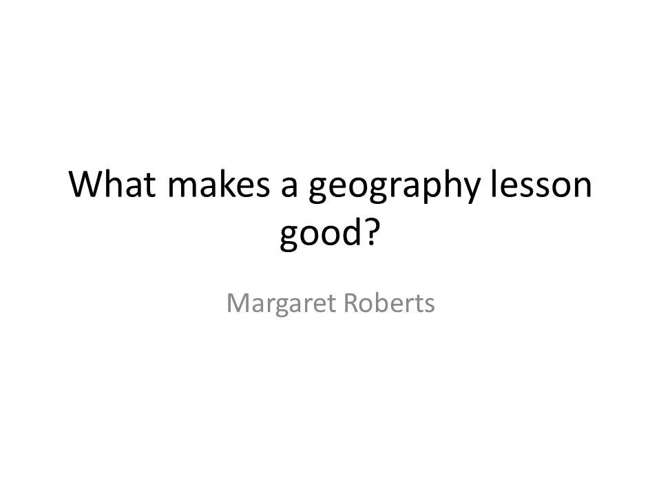 What makes a geography lesson good? Margaret Roberts