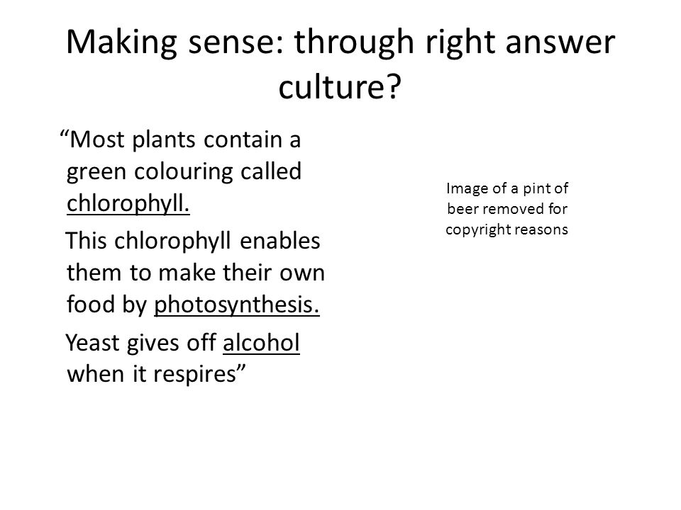 Making sense: through right answer culture? Most plants contain a green colouring called chlorophyll. This chlorophyll enables them to make their own