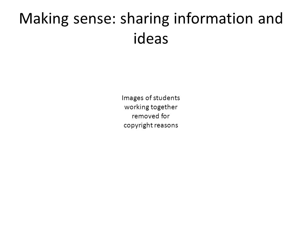 Making sense: sharing information and ideas Images of students working together removed for copyright reasons