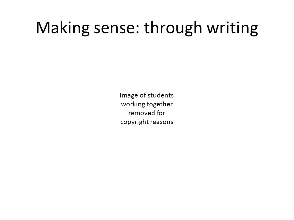 Making sense: through writing Image of students working together removed for copyright reasons