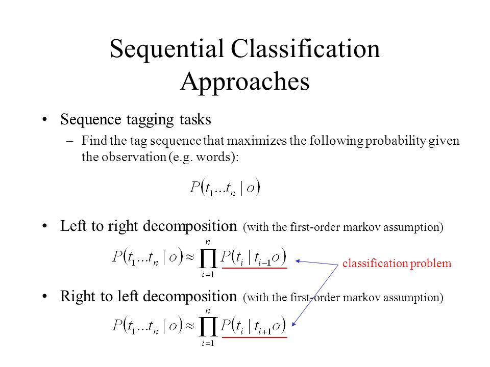Sequential Classification Approaches Sequence tagging tasks –Find the tag sequence that maximizes the following probability given the observation (e.g.