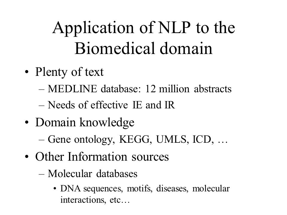 Application of NLP to the Biomedical domain Plenty of text –MEDLINE database: 12 million abstracts –Needs of effective IE and IR Domain knowledge –Gene ontology, KEGG, UMLS, ICD, … Other Information sources –Molecular databases DNA sequences, motifs, diseases, molecular interactions, etc…