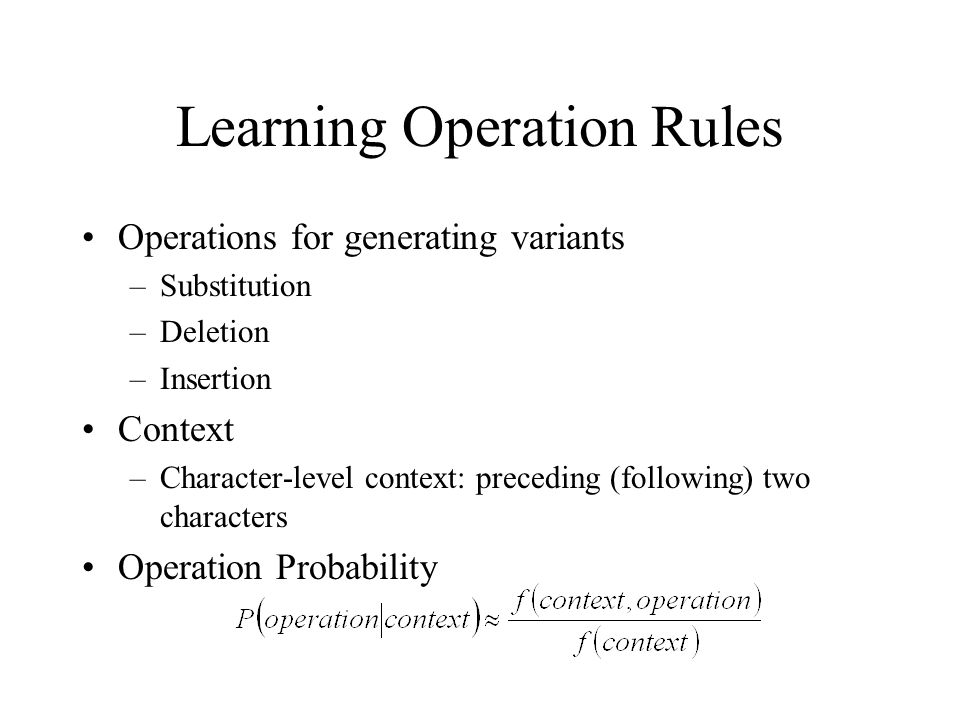 Learning Operation Rules Operations for generating variants –Substitution –Deletion –Insertion Context –Character-level context: preceding (following) two characters Operation Probability