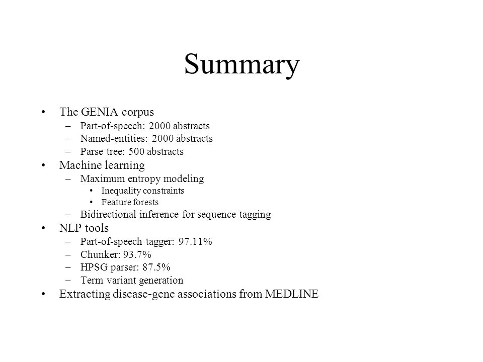 Summary The GENIA corpus –Part-of-speech: 2000 abstracts –Named-entities: 2000 abstracts –Parse tree: 500 abstracts Machine learning –Maximum entropy modeling Inequality constraints Feature forests –Bidirectional inference for sequence tagging NLP tools –Part-of-speech tagger: 97.11% –Chunker: 93.7% –HPSG parser: 87.5% –Term variant generation Extracting disease-gene associations from MEDLINE