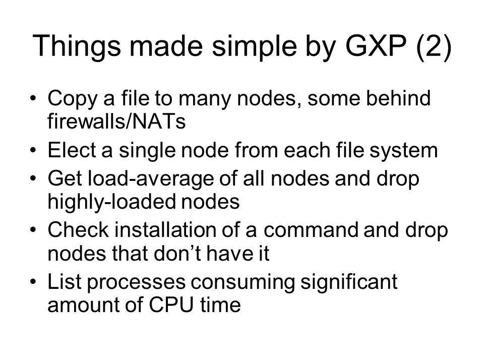Things made simple by GXP (2) Copy a file to many nodes, some behind firewalls/NATs Elect a single node from each file system Get load-average of all nodes and drop highly-loaded nodes Check installation of a command and drop nodes that dont have it List processes consuming significant amount of CPU time