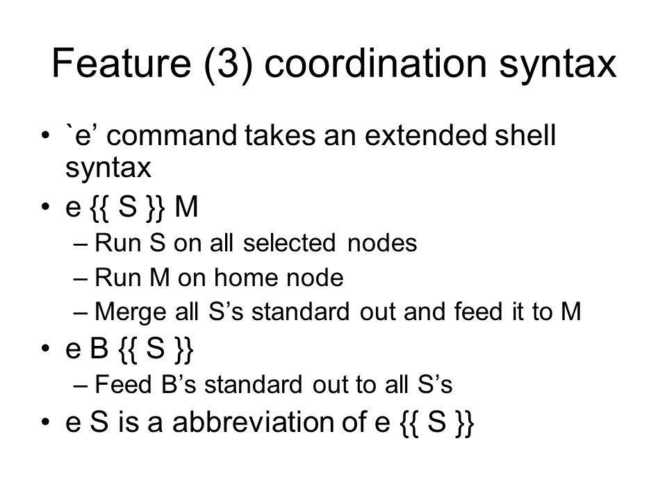 Feature (3) coordination syntax `e command takes an extended shell syntax e {{ S }} M –Run S on all selected nodes –Run M on home node –Merge all Ss standard out and feed it to M e B {{ S }} –Feed Bs standard out to all Ss e S is a abbreviation of e {{ S }}