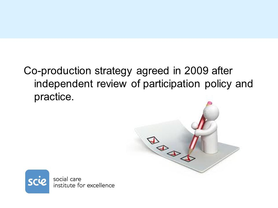 Co-production strategy agreed in 2009 after independent review of participation policy and practice.