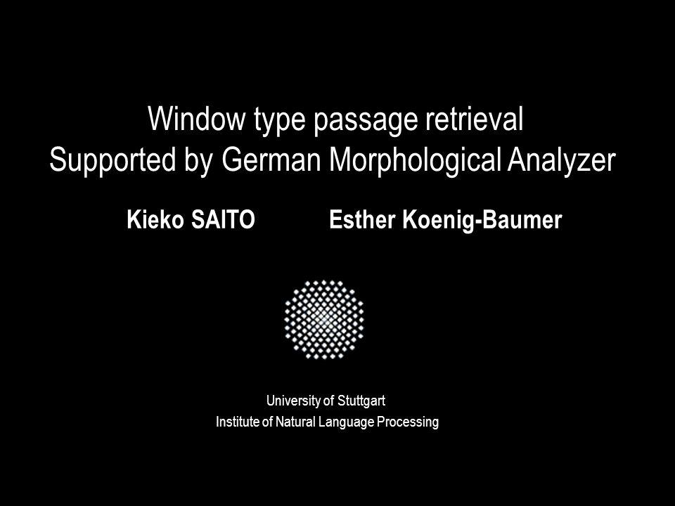 Window type passage retrieval Supported by German Morphological Analyzer University of Stuttgart Kieko SAITOEsther Koenig-Baumer Institute of Natural