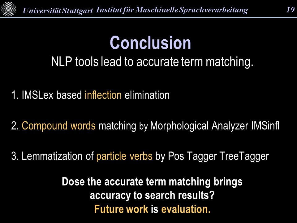 Conclusion NLP tools lead to accurate term matching. 1. IMSLex based inflection elimination 2. Compound words matching by Morphological Analyzer IMSin