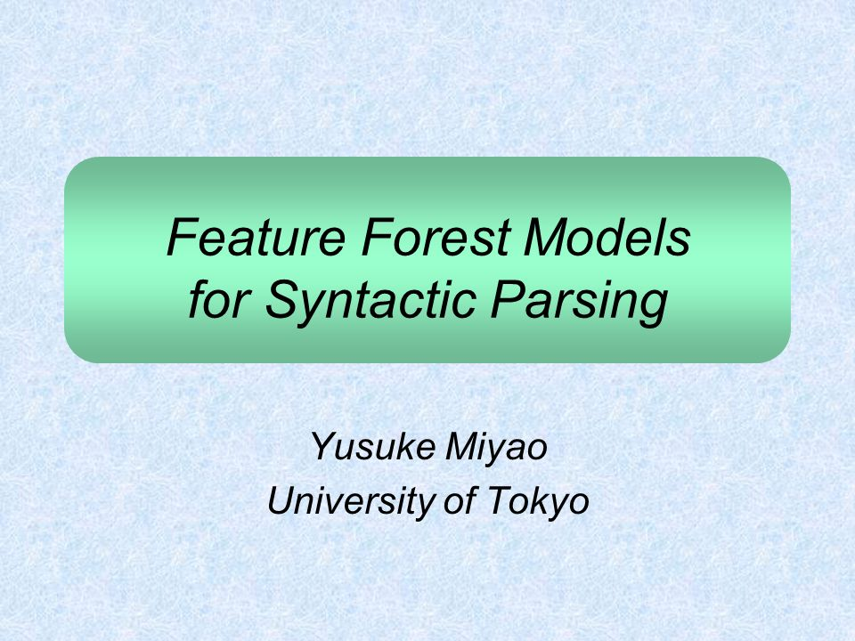 Feature Forest Models for Syntactic Parsing Yusuke Miyao University of Tokyo